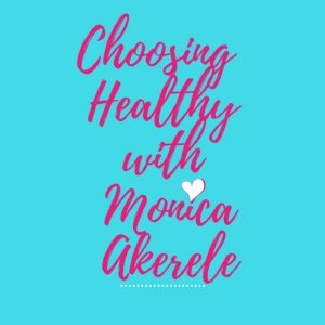 Choosing Healthy with Monica Akerele Motivational Blog
